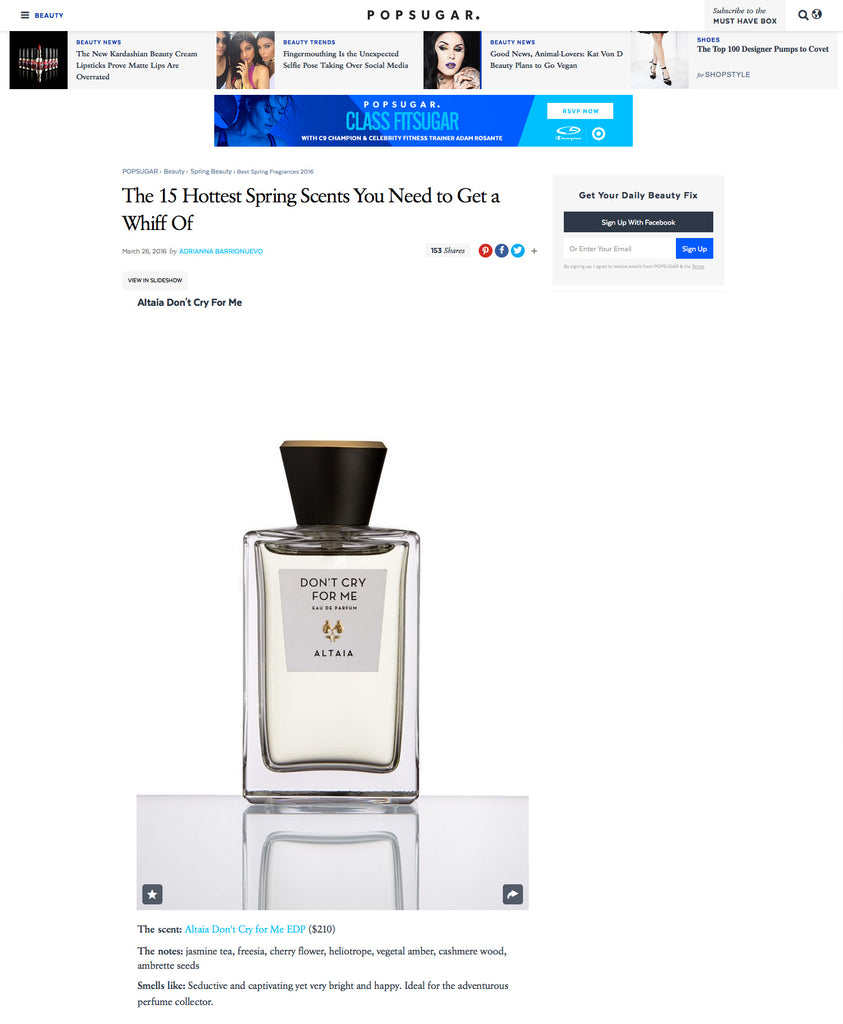 The 15 Hottest Spring Scents You Need to Get a Whiff Of  We all have a signature fragrance we come back to time and time again, but sometimes a seasonal newbie comes along that you just need to add to your collection. This Spring, you'll want to make room for a wave of new aromas — everything from a cool cedar to a crisp, refreshing blend — that will take you straight into Summer. Plus, every time you wear it after this season, it will remind you of those flowery, dewy Spring days.  To make shopping that much easier, we combed through all of the new eau de parfums to curate a list of 15 with mass appeal. So, whether you desire woody notes or sweet florals, we have one that you'll want to add into your fragrance rotation.  ALTAIA Don't Cry For Me  The scent: ALTAIA Don't Cry for Me EDP ($210)  The notes: jasmine tea, freesia, cherry flower, heliotrope, vegetal amber, cashmere wood, ambrette seeds  Smells like: Seductive and captivating yet very bright and happy. Ideal for the adventurous perfume collector.