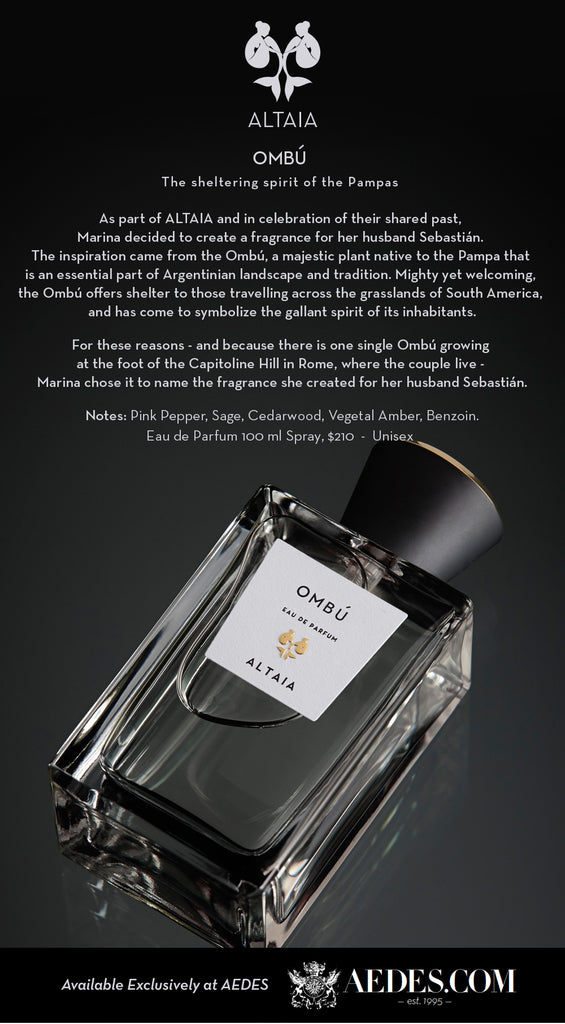 OMBU The sheltering spirit of the Pampas As part of ALTAIA and in celebration of their shared past, Marina decided to create a fragrance for her husband Sebastián. The inspiration came from the Ombú, a majestic plant native to the Pampa that is an essential part of Argentinian landscape and tradition. Mighty yet welcoming, the Ombú offers shelter to those travelling across the grasslands of South America, and has come to symbolize the gallant spirit of its inhabitants. For these reasons - and because there is one single Ombú growing at the foot of the Capitoline Hill in Rome, where the couple live - Marina chose it to name the fragrance she created for her husband Sebastián. Notes: Pink Pepper, Sage, Cedarwood, Vegetal Amber, Benzoin.  OMBU Available September 2016 Eau de Parfum 100 ml Spray - Unisex