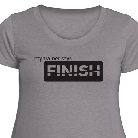 My Trainer Says Finish Womens Fitness T-Shirt