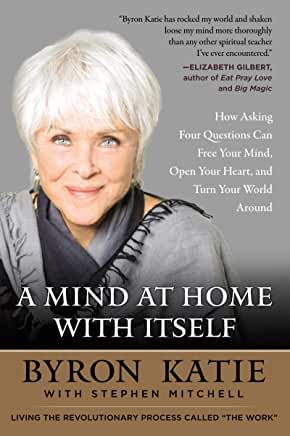 Mind At Home with Itself  How Asking Four Questions Can Free by Byron Katie