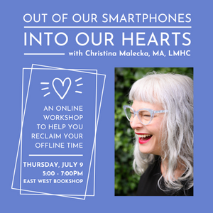 July 09, 2020 - Thursday 5-7pm - Out of Our Smartphones, Into Our Hearts Online Workshop - with Christina Malecka, MA LMHC