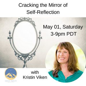 POSTPONED May 01, 2021 - Saturday 3-9pm PDT - Cracking the Mirror of Self-Reflection - with Kristin Viken - Webinar