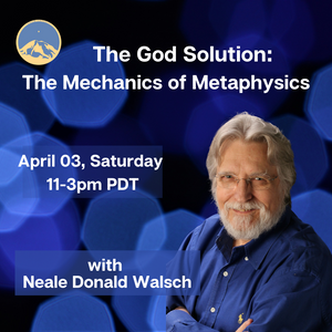April 03, 2021 - Saturday 11-3pm PDT - The God Solution: The Mechanics of Metaphysics - with Neale Donald Walsch - Webinar