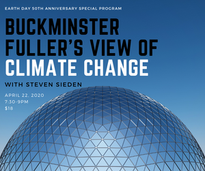 April 22, 2020 - Wednesday 7:30-9pm - Buckminster Fuller's View of Climate Change - Steven Sieden