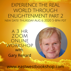August 06, 2020 - Thursday 5-8pm PDT / 8-11pm EDT - RESCHEDULED - Workshop: Experience the Real World with Enlightenment Part 2 - with Gary Renard