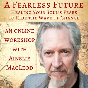 June 13, 2020  - Saturday 11-1pm - A FEARLESS FUTURE: Healing Your Soul's Fears to Ride the Wave of Change on ZOOM - with Ainslie MacLeod