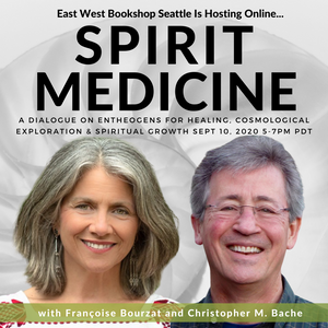 September 10, 2020 - Thursday 5-7pm PDT - Spirit Medicine: A Dialogue on Entheogens for Healing, Cosmological Exploration & Spiritual Growth with - Francoise Bourzat and Christopher Bache