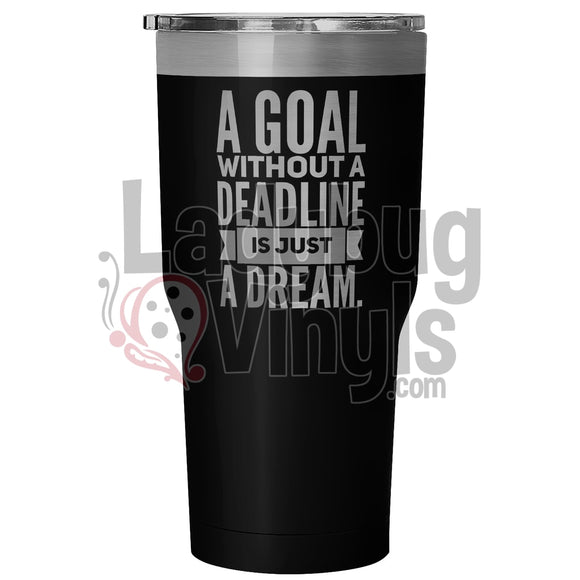A Goal Without A Deadline 30oz Tumbler - LadybugVinyls