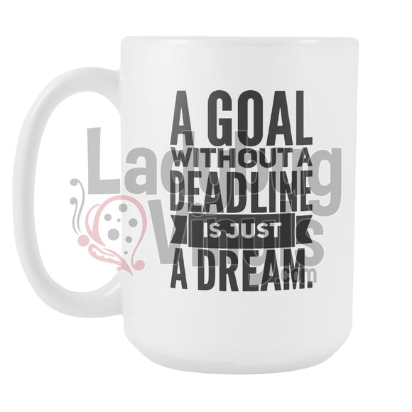 A Goal Without A Deadline Is Just A Dream 15oz Coffee Mug - LadybugVinyls