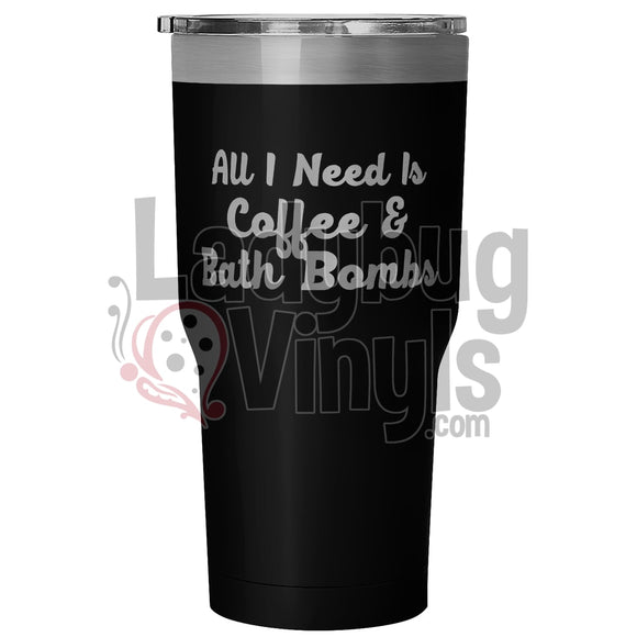 All I Need is Coffee and Bath Bombs 30oz Tumbler - LadybugVinyls
