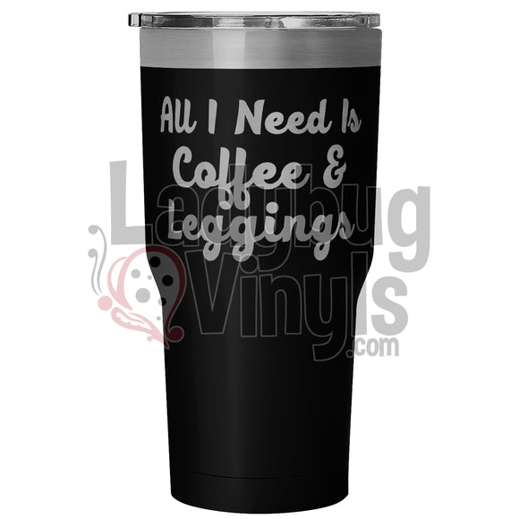 All I Need is Coffee and Leggings 30oz Tumbler - LadybugVinyls