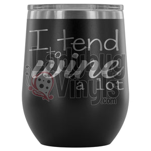 I Tend To Wine A Lot Wine Tumbler - LadybugVinyls