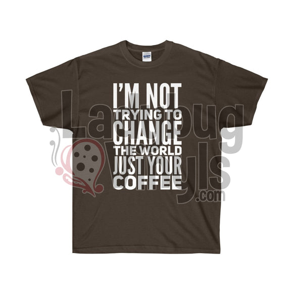 Im Not Trying To Change The World Just Your Coffee Ultra Cotton T-Shirt Dark Chocolate / S