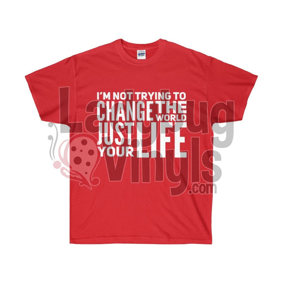 Im Not Trying To Change The World Just Your Life Ultra Cotton T-Shirt Red / S