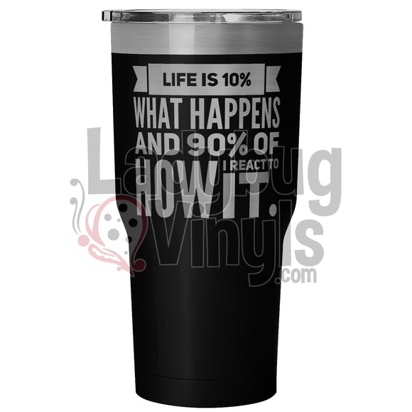 Life Is 10% What Happens And 90% How I React To It 30Oz Tumbler 30 Ounce Vacuum - Black Tumblers