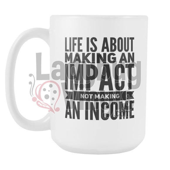 Life Is About Making An Impact Not Making An Income 15oz Coffee Mug - LadybugVinyls
