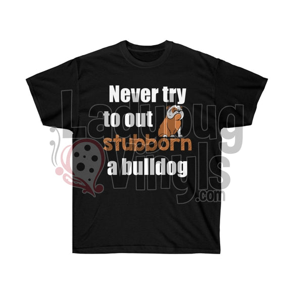Never Try To Out Stubborn A Bulldog Ultra Cotton T-Shirt - LadybugVinyls