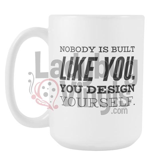 Nobody Is Built Like You. You Design Yourself. 15Oz Coffee Mug Drinkware