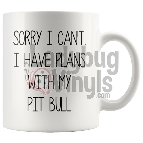 Sorry I Can't I Have Plans WIth My Pit Bull 11oz Coffee Mug - LadybugVinyls