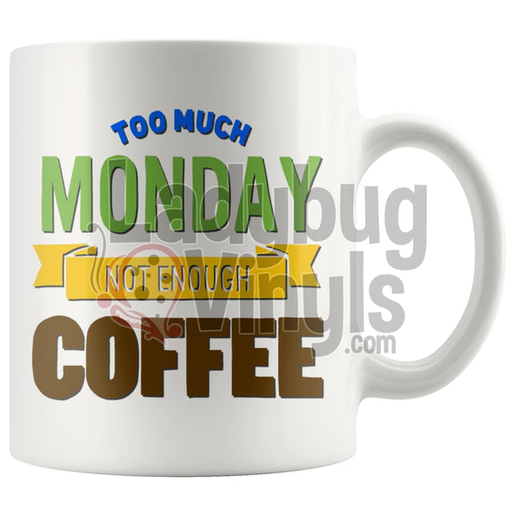 Too Much Monday, Not Enough Coffee 11oz Coffee Mug - LadybugVinyls