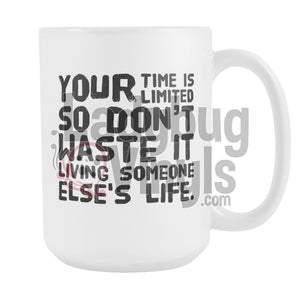 Your Time Is Limited So Don't Waste It Living Someone Else's Life 15oz Coffee Mug - LadybugVinyls