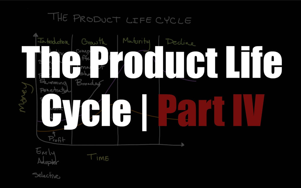 The Product Life Cycle | Part IV