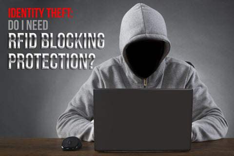 Identity Theft: Do I need RFID Blocking Protection?