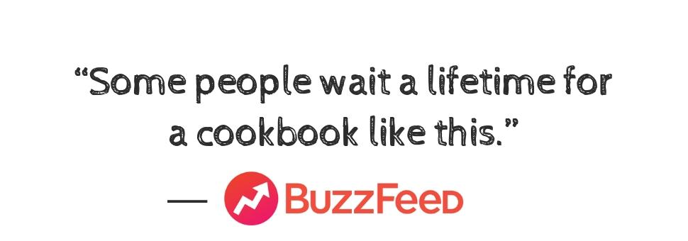 """Some people wait a lifetime for a cookbook like this."" ―BuzzFeed"