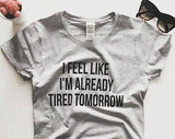 I Feel Like I'm Already Tired Tomorrow Statement T-Shirt - T-Shirt - Rebel Style Shop