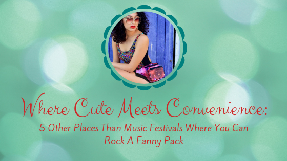 Where Cute Meets Convenience:  5 Other Places Aside From Music Festivals Where You Can Rock a Fanny Pack