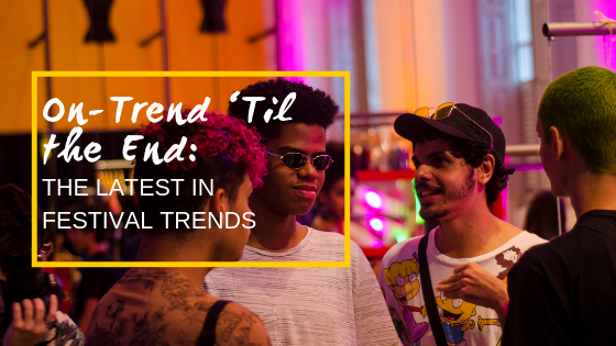 On-Trend 'Til the End:  The Latest in Festival Trends
