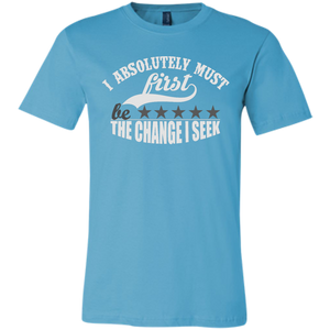 "Bella Canvas Unisex ""I Absolutely Must First Be the Change I Seek"" - Well Being Addict.Com"