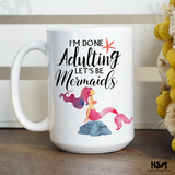 I'm Done Adulting. Let's Be Mermaids Mug