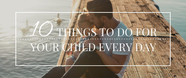 10 Things to Do for Your Child Every Day