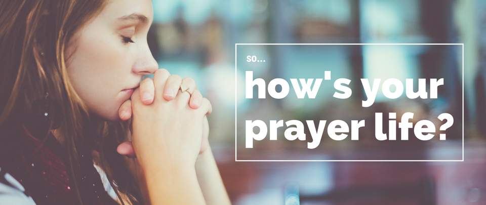 So...how's your prayer life?