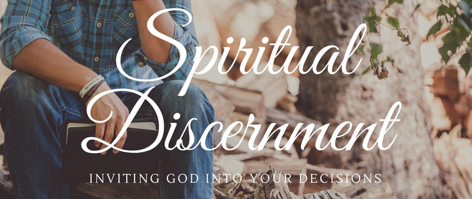 Spiritual Discernment – Inviting God Into Your Decisions