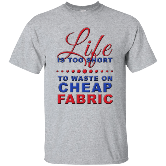 Life is Too Short to Waste On Cheap Fabric Ultra Cotton T-Shirt