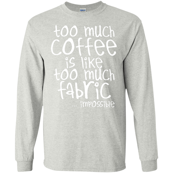 Too Much Coffee is Like Too Much Fabric LS Ultra Cotton T-shirt