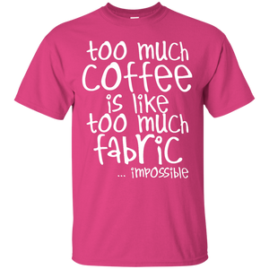 Too Much Coffee is Like Too Much Fabric Custom Ultra Cotton T-Shirt