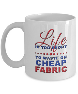 Life is Too Short to Waste on Cheap Fabric Mug 11oz ceramic