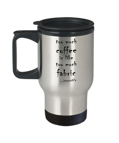 Too Much Coffee, Too Much Fabric Travel Mug