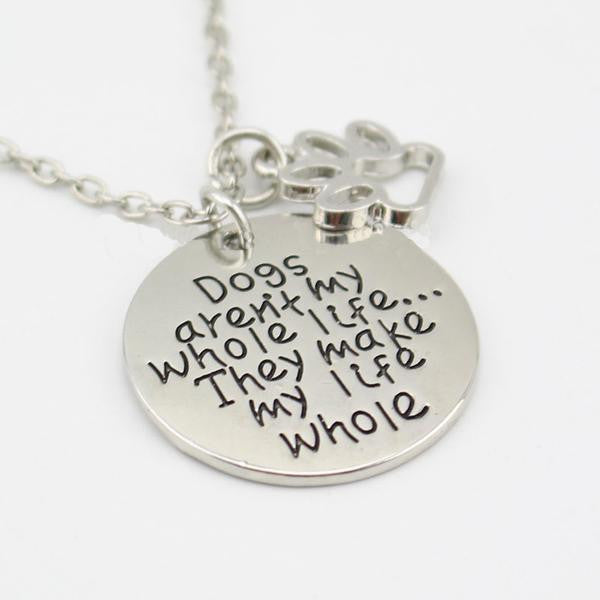 """Dogs Aren't My Whole Life...They Make My Life Whole"" Necklace"