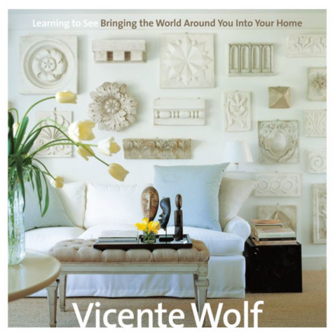 Vicente Wolf: Learning to See, Bringing the World Around You Into Your Home