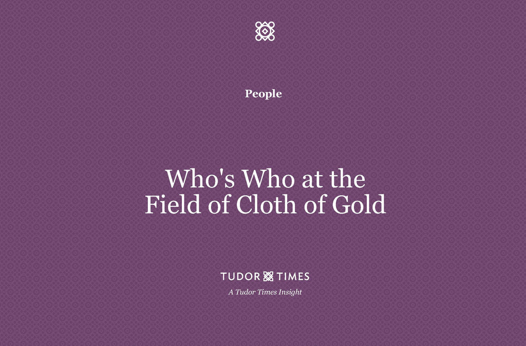 Tudor Times Insights: Who's Who at The Field of Cloth of Gold