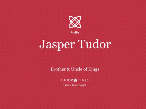 Tudor Times Insights: Jasper Tudor, Brother & Uncle of Kings