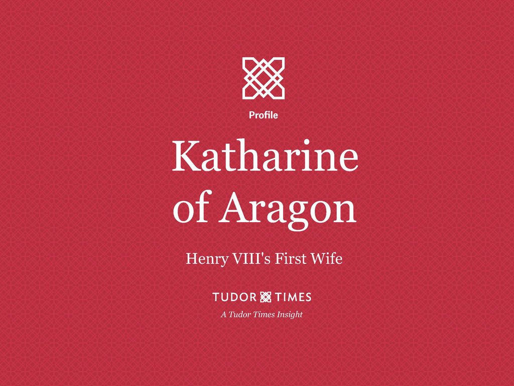 Tudor Times Insights: Katharine of Aragon, Henry VIII's First Wife