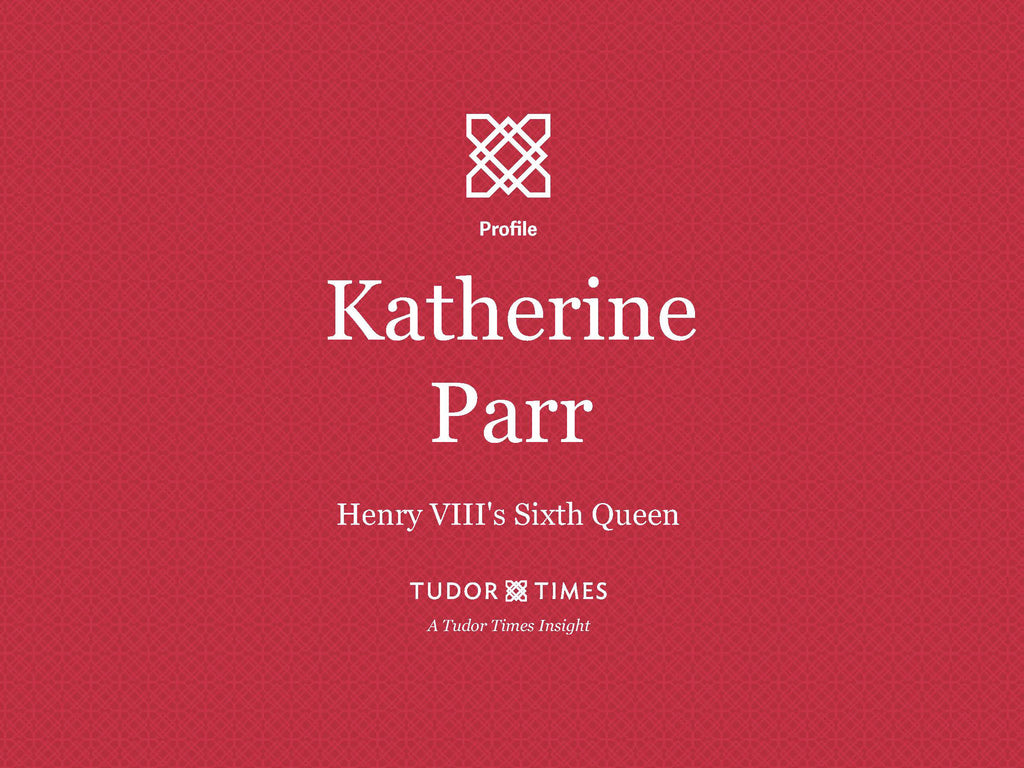 Tudor Times Insights: Katherine Parr, Henry VIII's Sixth Queen