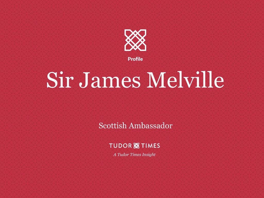 Tudor Times Insights: Sir James Melville, Scottish Ambassador