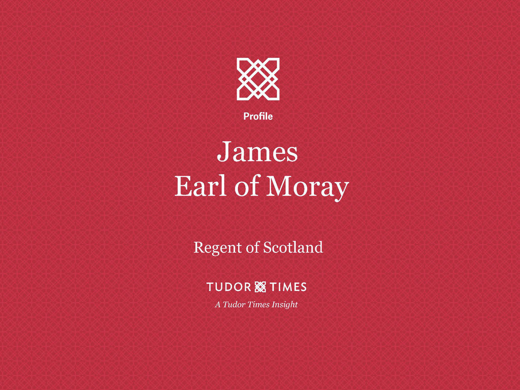 Tudor Times Insights: James, Earl of Moray, Regent of Scotland