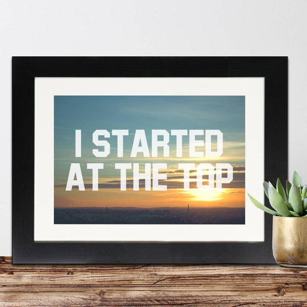 I Started At The Top Framed Print - Instajunction